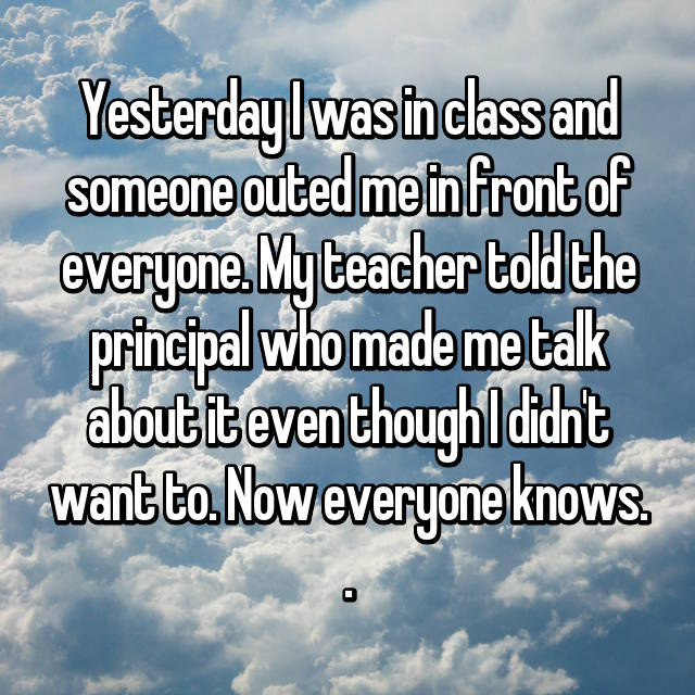 Yesterday I was in class and someone outed me in front of everyone. My teacher told the principal who made me talk about it even though I didn't want to. Now everyone knows. .