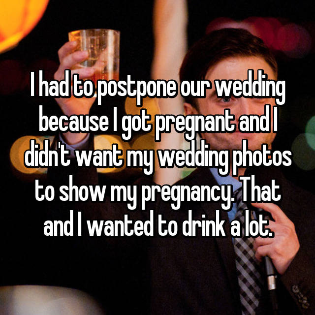 I had to postpone our wedding because I got pregnant and I didn't want my wedding photos to show my pregnancy. That and I wanted to drink a lot.