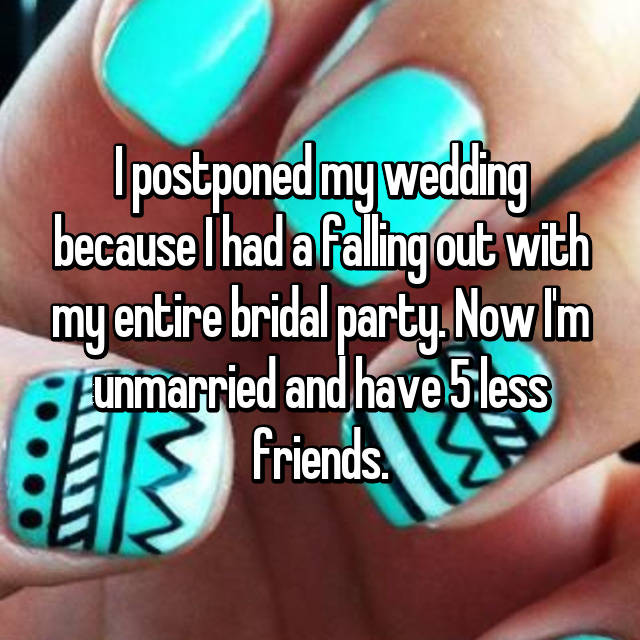 I postponed my wedding because I had a falling out with my entire bridal party. Now I'm unmarried and have 5 less friends.