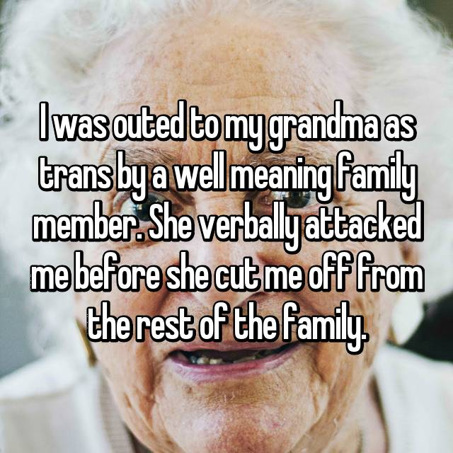 I was outed to my grandma as trans by a well meaning family member. She verbally attacked me before she cut me off from the rest of the family.