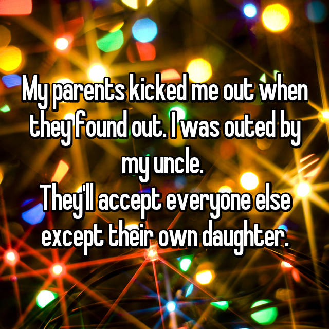 My parents kicked me out when they found out. I was outed by my uncle.  They'll accept everyone else except their own daughter.