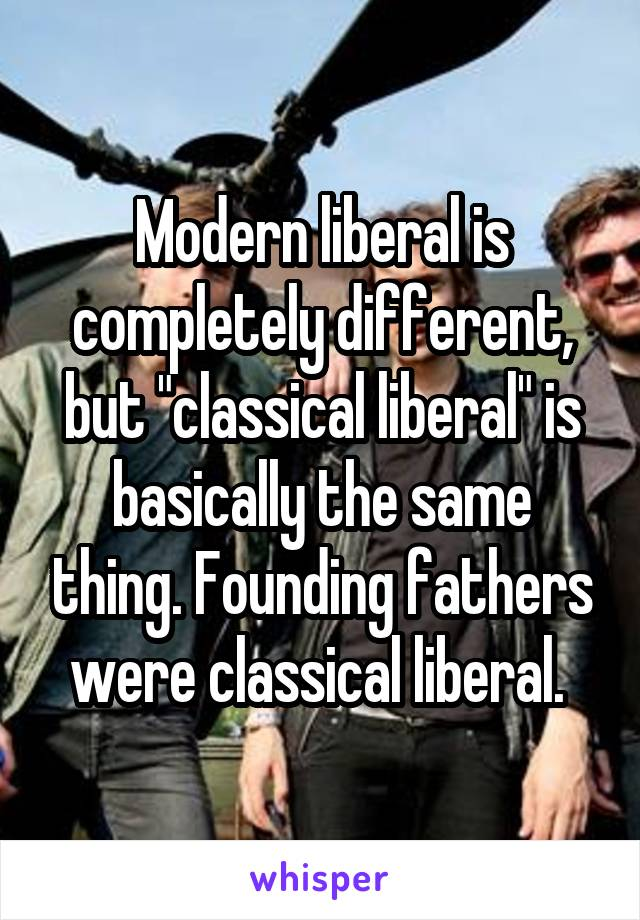 """Modern liberal is completely different, but """"classical liberal"""" is basically the same thing. Founding fathers were classical liberal."""