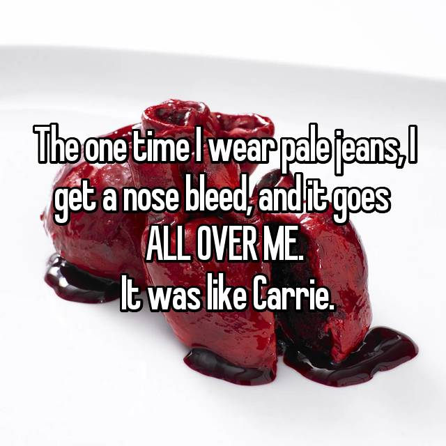 The one time I wear pale jeans, I get a nose bleed, and it goes  ALL OVER ME.  It was like Carrie.