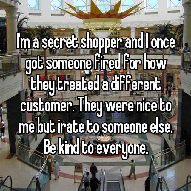 I'm a secret shopper and I once got someone fired for how they treated a different customer. They were nice to me but irate to someone else. Be kind to everyone.