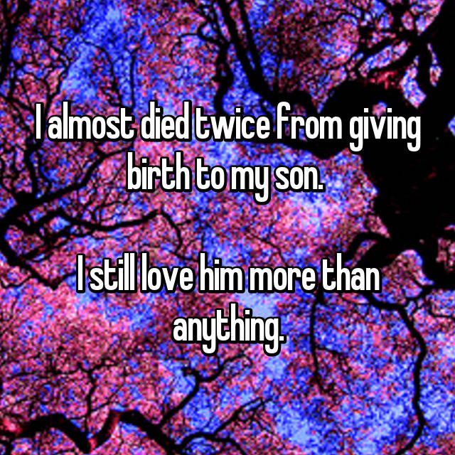 I almost died twice from giving birth to my son.   I still love him more than anything.