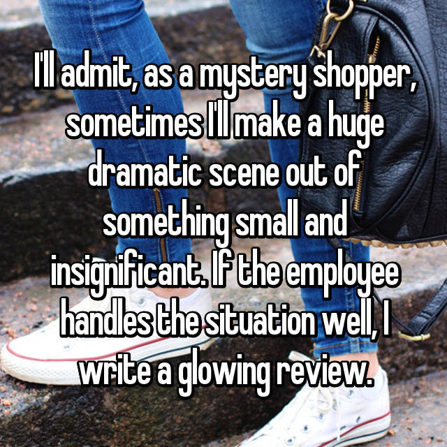 I'll admit, as a mystery shopper, sometimes I'll make a huge dramatic scene out of something small and insignificant. If the employee handles the situation well, I write a glowing review.