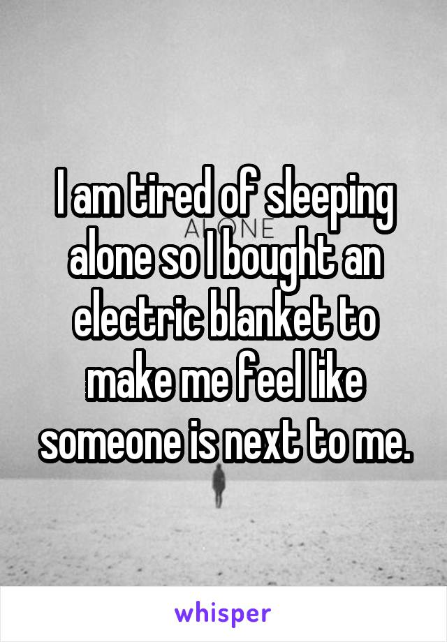 I am tired of sleeping alone so I bought an electric blanket to make me feel like someone is next to me.