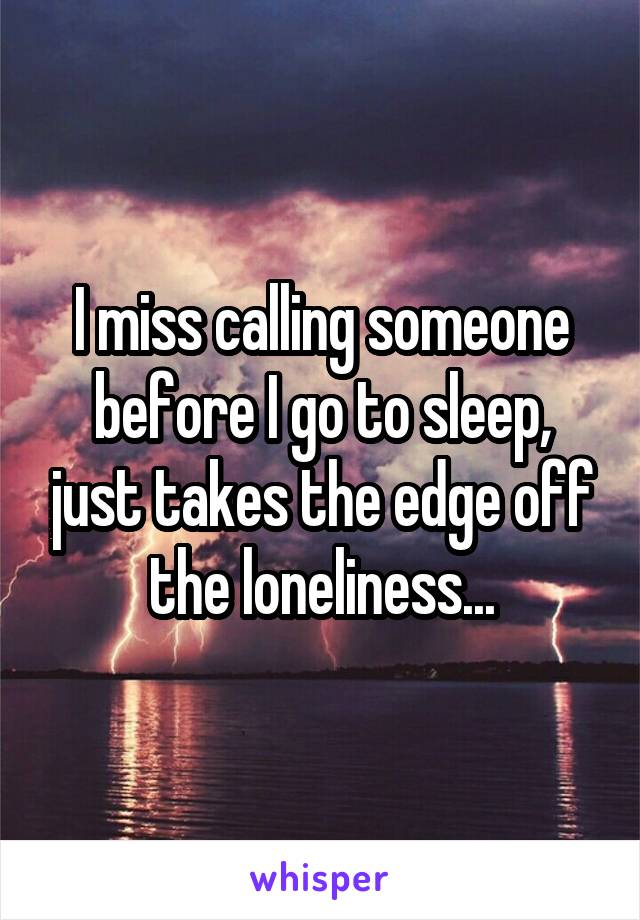 I miss calling someone before I go to sleep, just takes the edge off the loneliness...