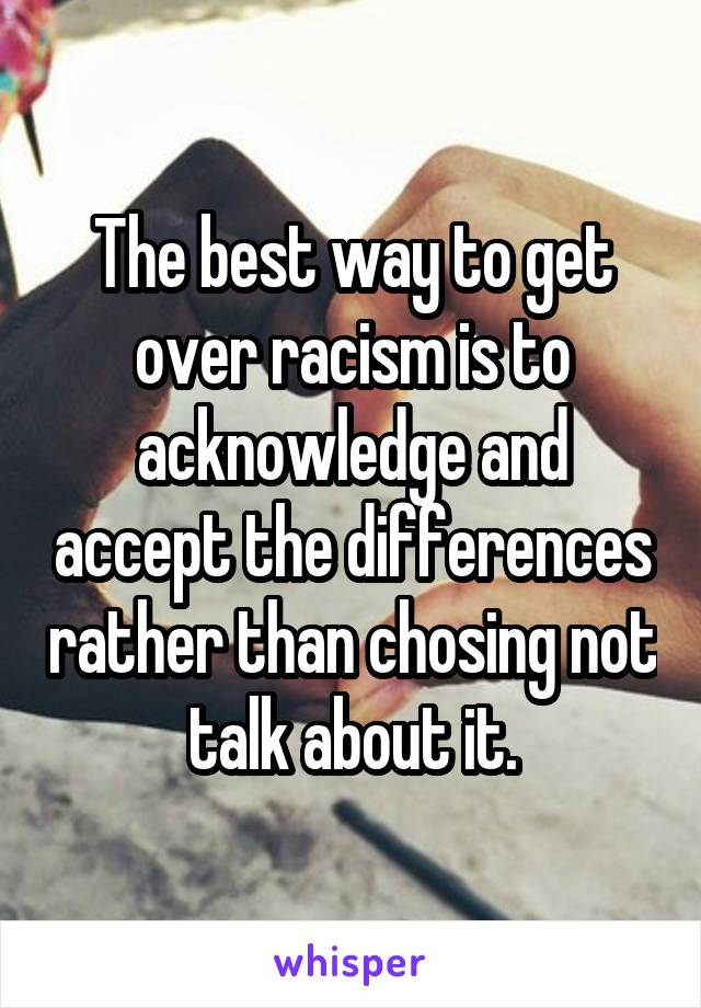 The best way to get over racism is to acknowledge and accept the differences rather than chosing not talk about it.