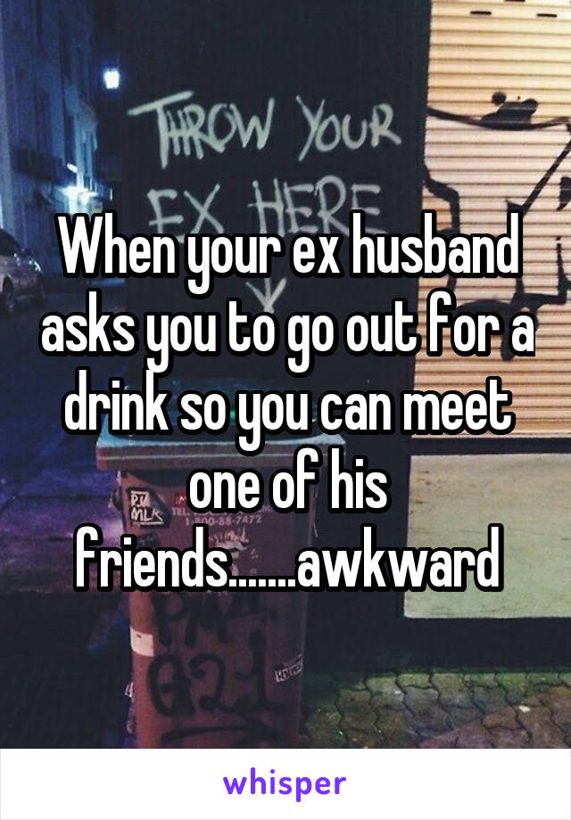 When your ex husband asks you to go out for a drink so you can meet one of his friends.......awkward