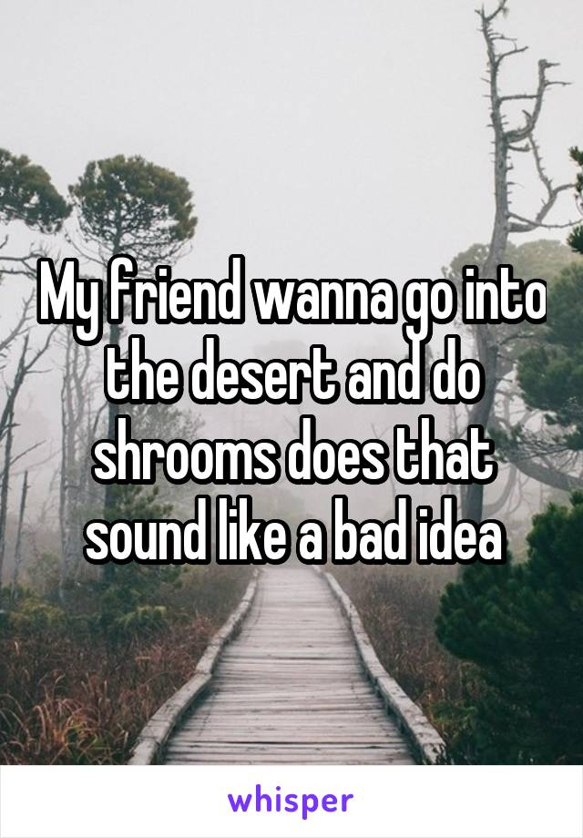 My friend wanna go into the desert and do shrooms does that sound like a bad idea