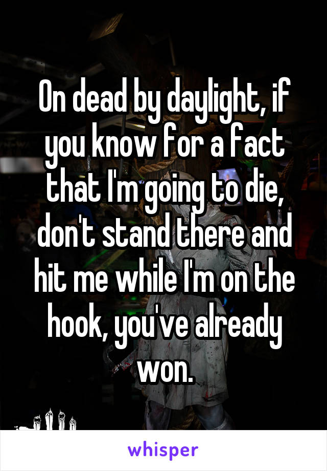 On dead by daylight, if you know for a fact that I'm going to die, don't stand there and hit me while I'm on the hook, you've already won.