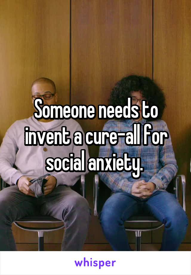 Someone needs to invent a cure-all for social anxiety.