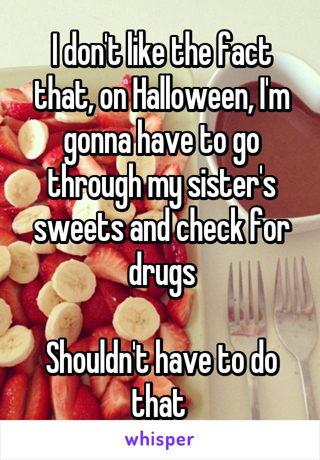 I don't like the fact that, on Halloween, I'm gonna have to go through my sister's sweets and check for drugs  Shouldn't have to do that