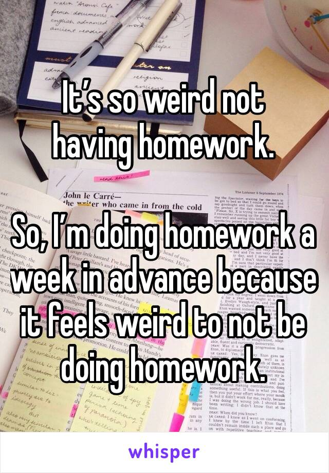It's so weird not having homework.   So, I'm doing homework a week in advance because it feels weird to not be doing homework.