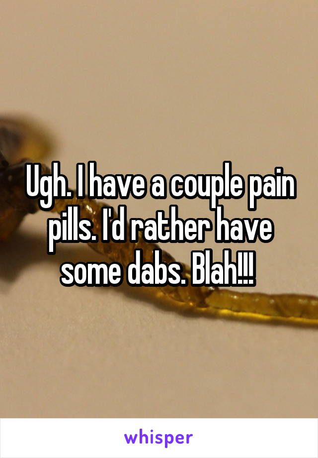 Ugh. I have a couple pain pills. I'd rather have some dabs. Blah!!!