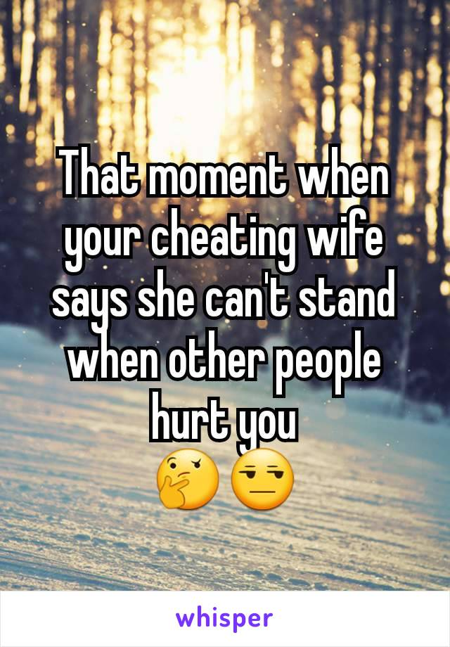 That moment when your cheating wife says she can't stand when other people hurt you 🤔😒