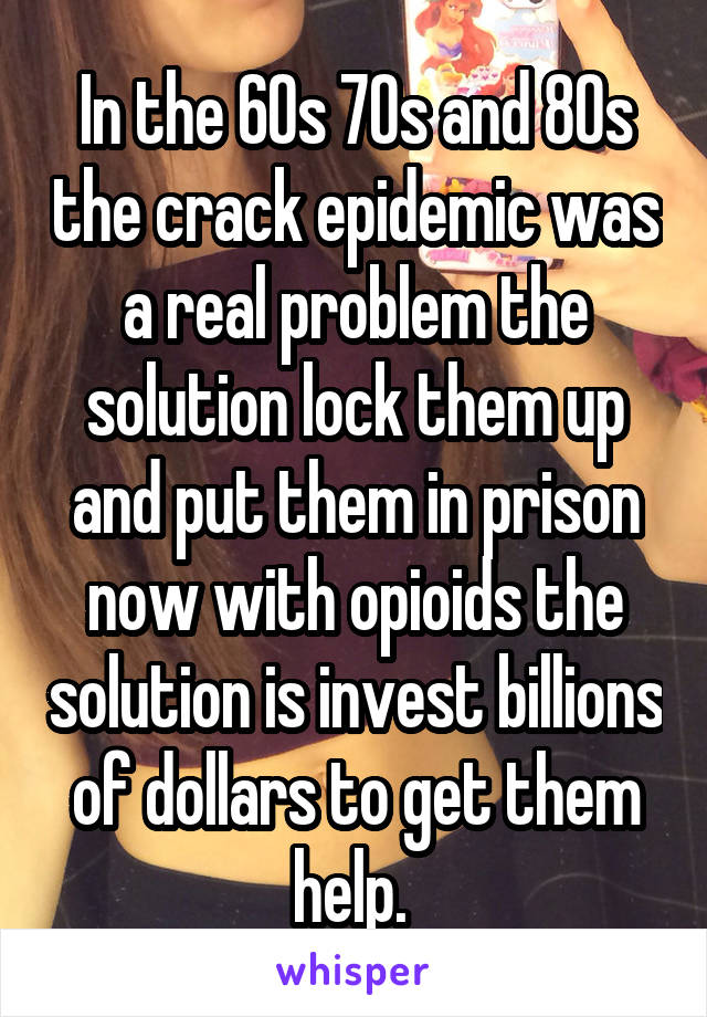 In the 60s 70s and 80s the crack epidemic was a real problem the solution lock them up and put them in prison now with opioids the solution is invest billions of dollars to get them help.