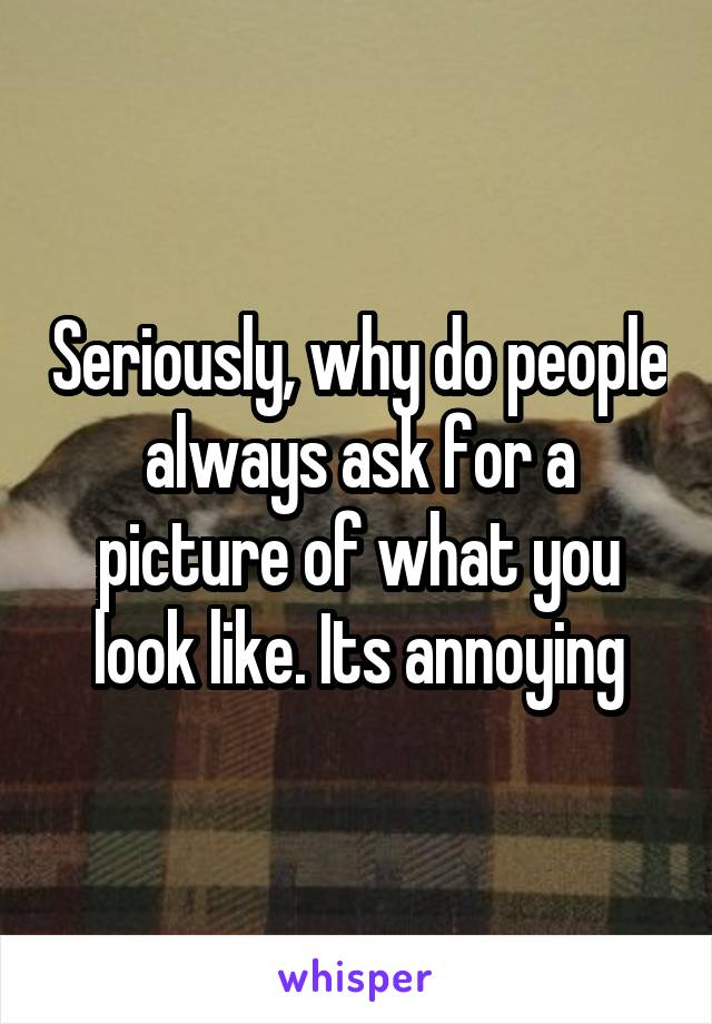 Seriously, why do people always ask for a picture of what you look like. Its annoying