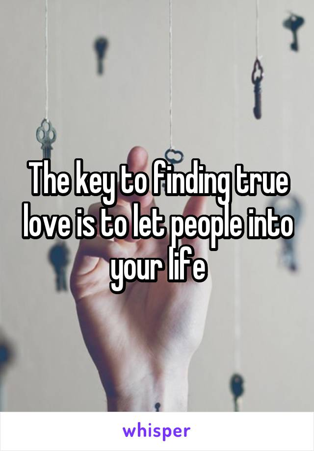 The key to finding true love is to let people into your life