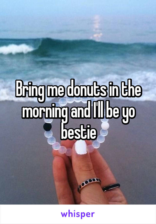 Bring me donuts in the morning and I'll be yo bestie