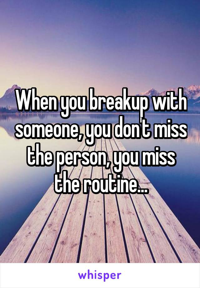 When you breakup with someone, you don't miss the person, you miss the routine...