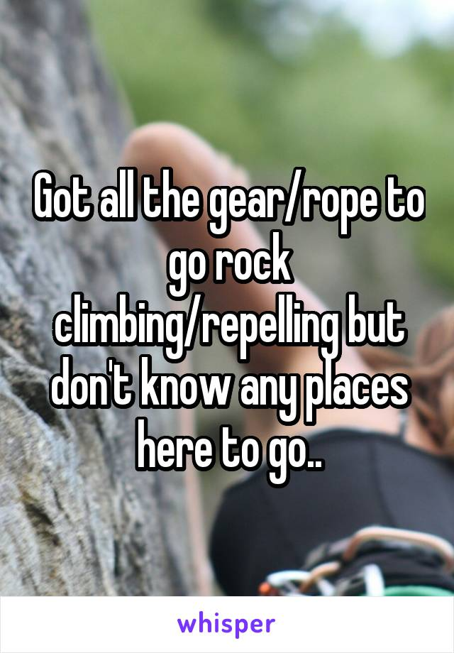 Got all the gear/rope to go rock climbing/repelling but don't know any places here to go..