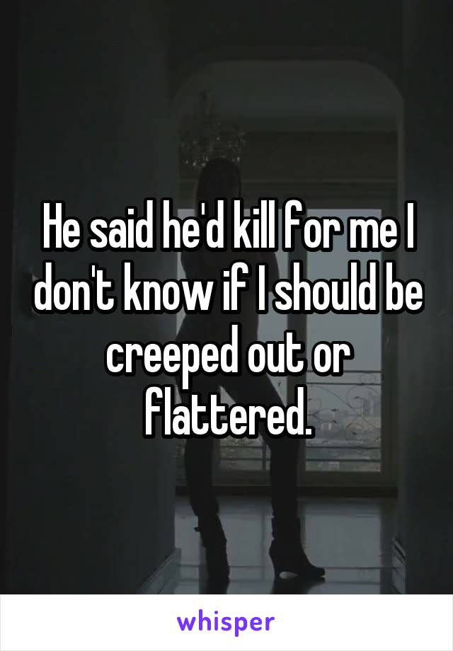 He said he'd kill for me I don't know if I should be creeped out or flattered.