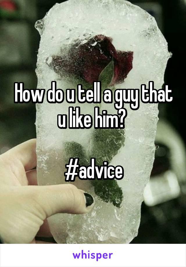How do u tell a guy that u like him?   #advice