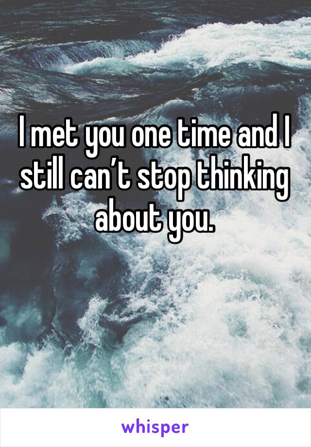 I met you one time and I still can't stop thinking about you.