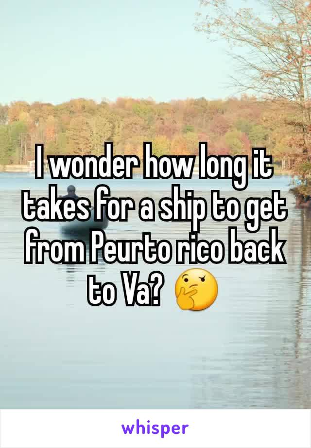 I wonder how long it takes for a ship to get from Peurto rico back to Va? 🤔