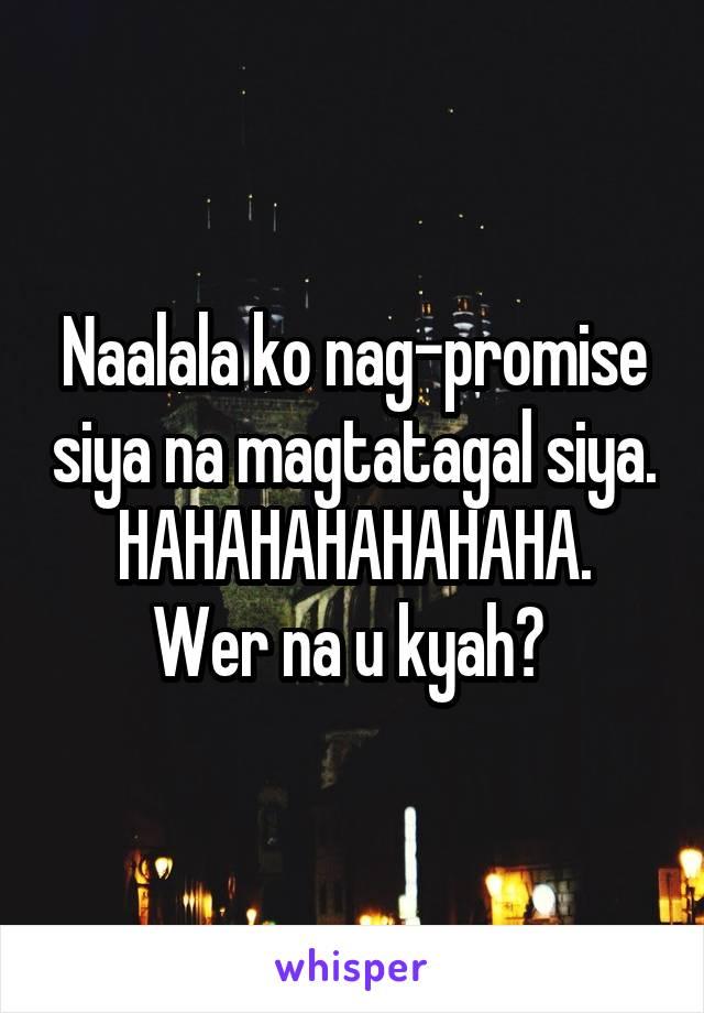 Naalala ko nag-promise siya na magtatagal siya. HAHAHAHAHAHAHA. Wer na u kyah?