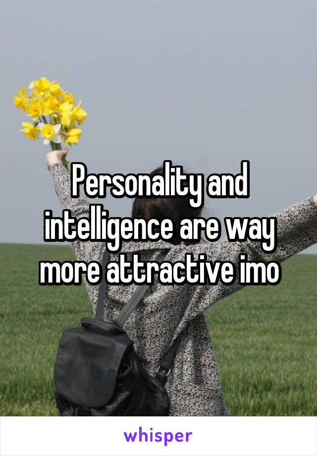 Personality and intelligence are way more attractive imo