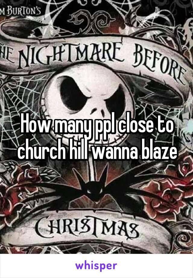 How many ppl close to church hill wanna blaze