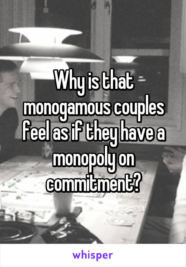 Why is that monogamous couples feel as if they have a monopoly on commitment?