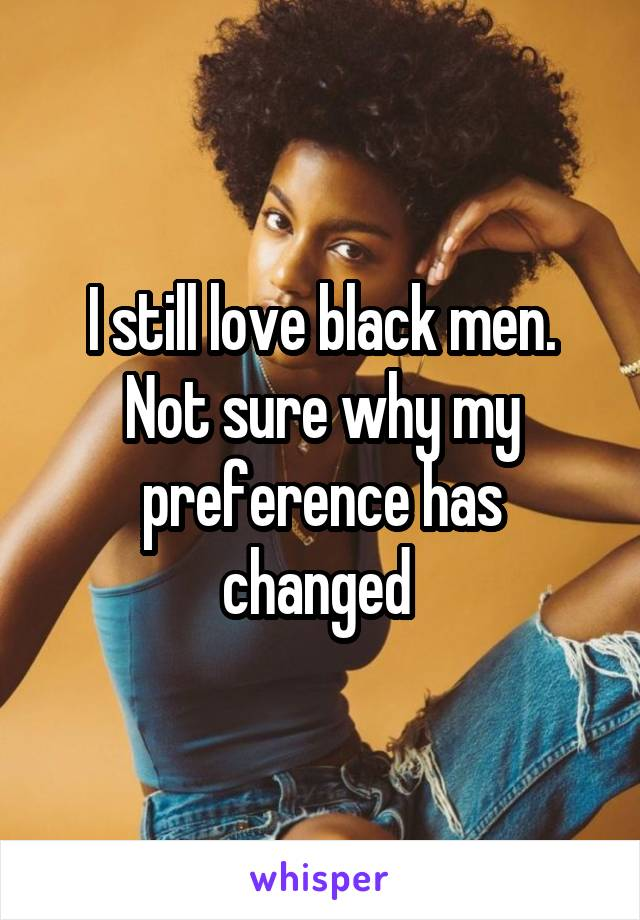 I still love black men. Not sure why my preference has changed