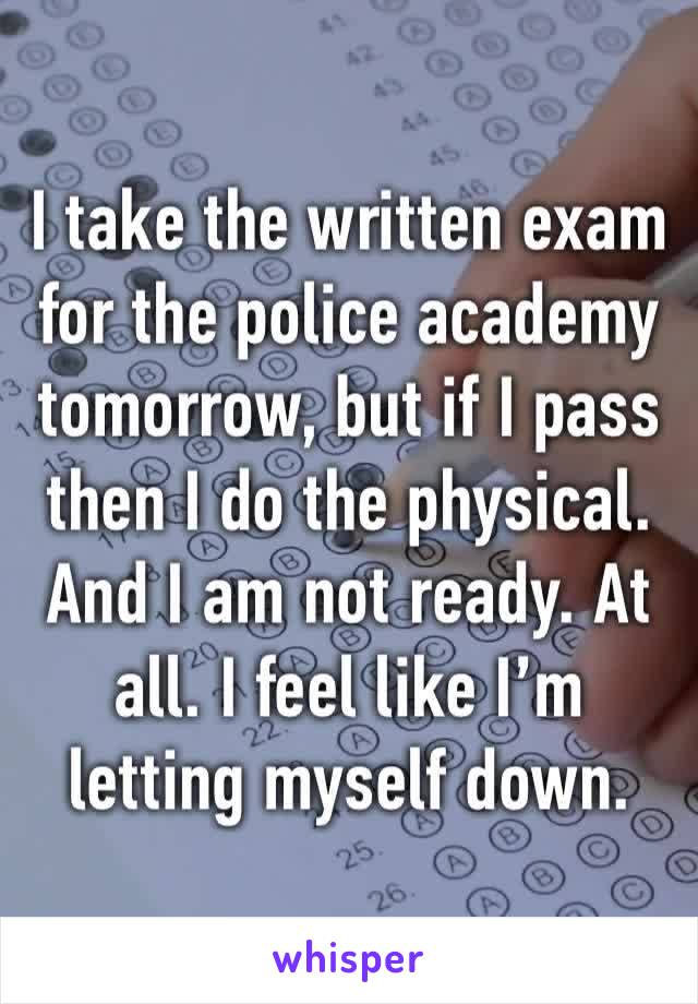 I take the written exam for the police academy tomorrow, but if I pass then I do the physical. And I am not ready. At all. I feel like I'm letting myself down.