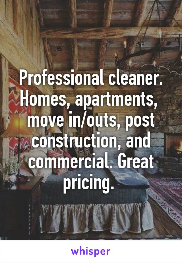 Professional cleaner. Homes, apartments,  move in/outs, post construction, and commercial. Great pricing.