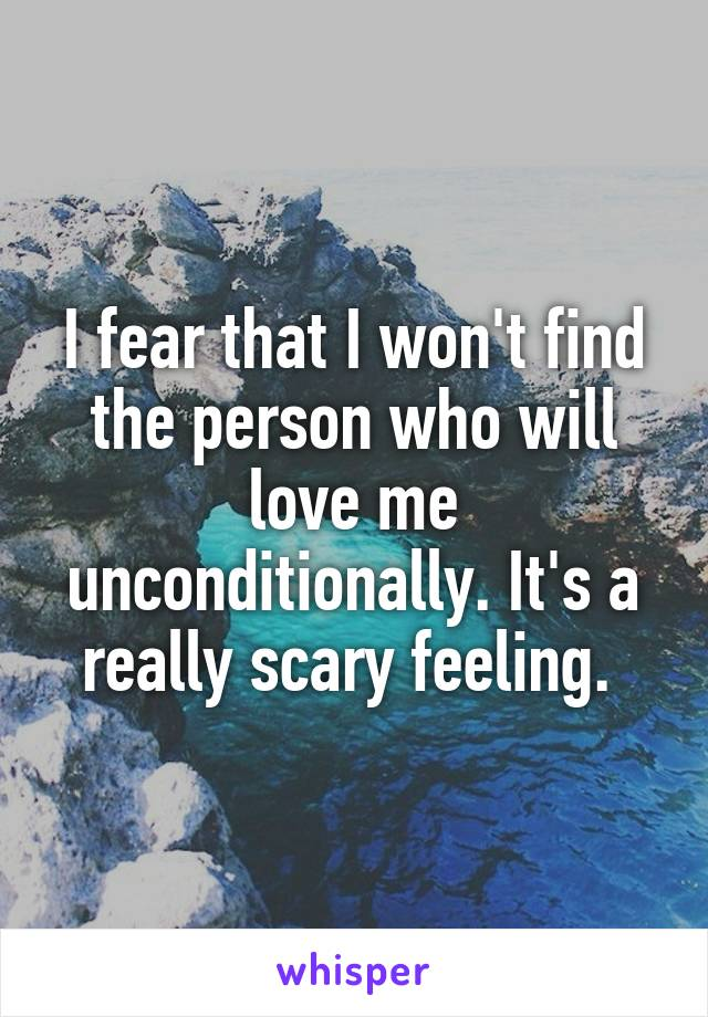 I fear that I won't find the person who will love me unconditionally. It's a really scary feeling.