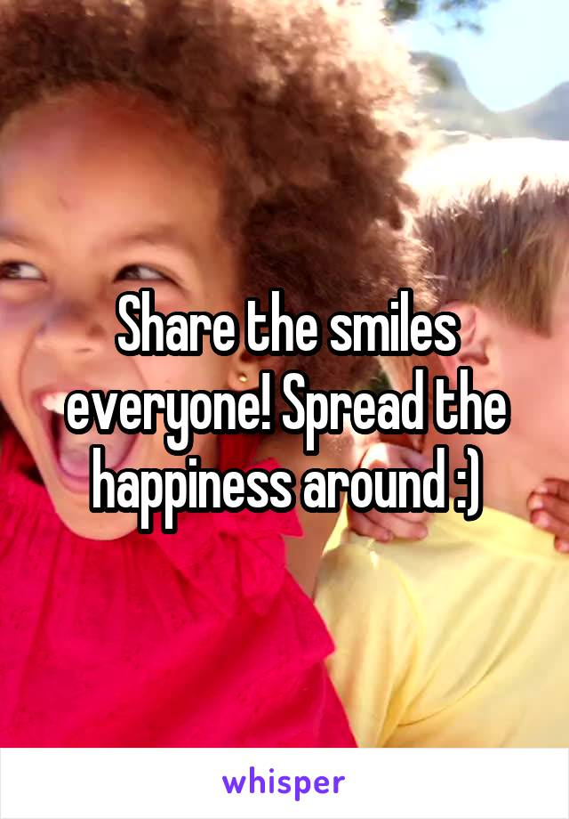 Share the smiles everyone! Spread the happiness around :)
