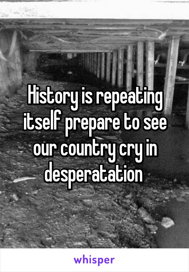 History is repeating itself prepare to see our country cry in desperatation