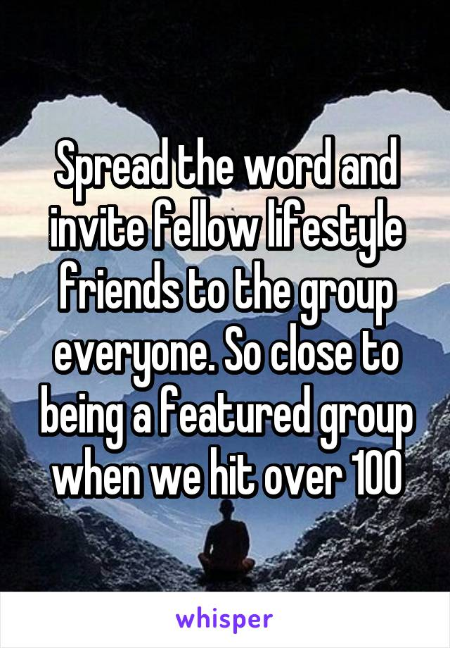 Spread the word and invite fellow lifestyle friends to the group everyone. So close to being a featured group when we hit over 100