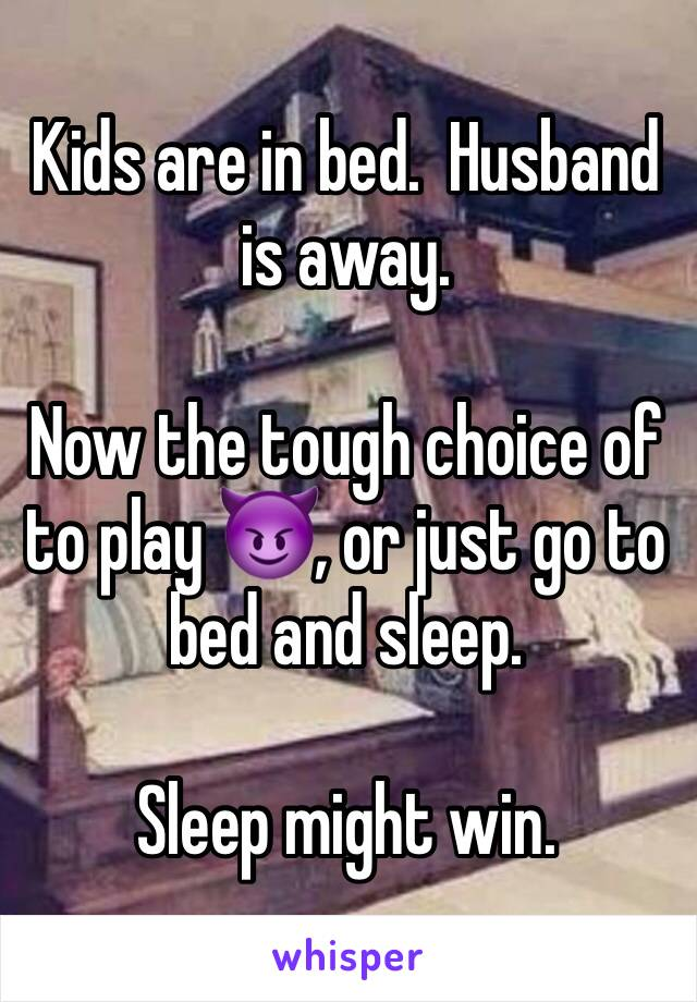 Kids are in bed.  Husband is away.    Now the tough choice of to play 😈, or just go to bed and sleep.     Sleep might win.
