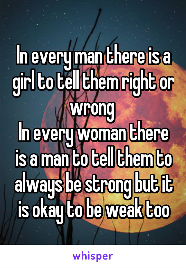 In every man there is a girl to tell them right or wrong  In every woman there is a man to tell them to always be strong but it is okay to be weak too