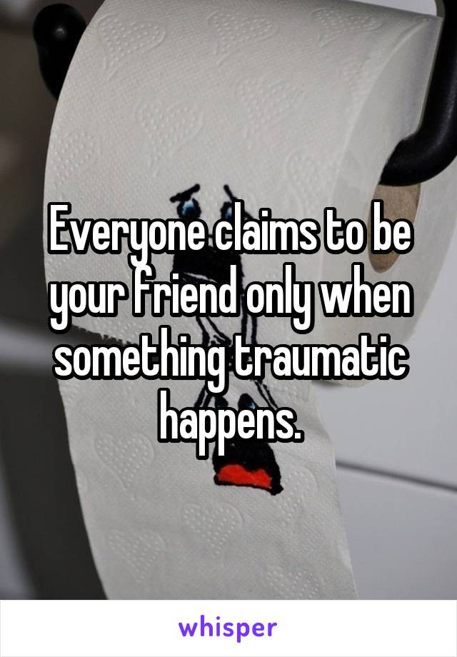 Everyone claims to be your friend only when something traumatic happens.