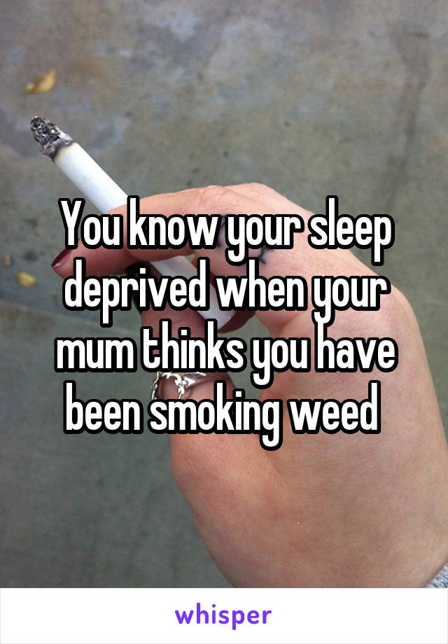 You know your sleep deprived when your mum thinks you have been smoking weed