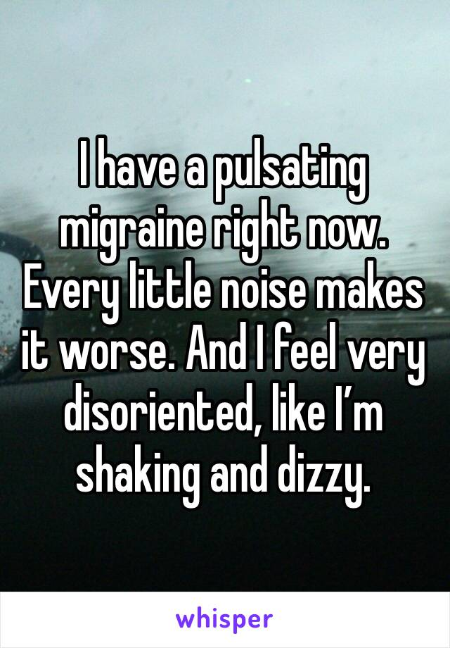 I have a pulsating migraine right now. Every little noise makes it worse. And I feel very disoriented, like I'm shaking and dizzy.