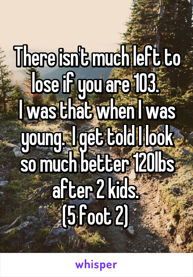 There isn't much left to lose if you are 103.  I was that when I was young.  I get told I look so much better 120lbs after 2 kids.  (5 foot 2)