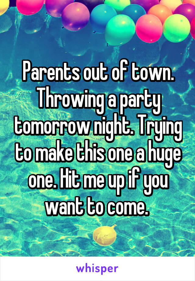 Parents out of town. Throwing a party tomorrow night. Trying to make this one a huge one. Hit me up if you want to come.