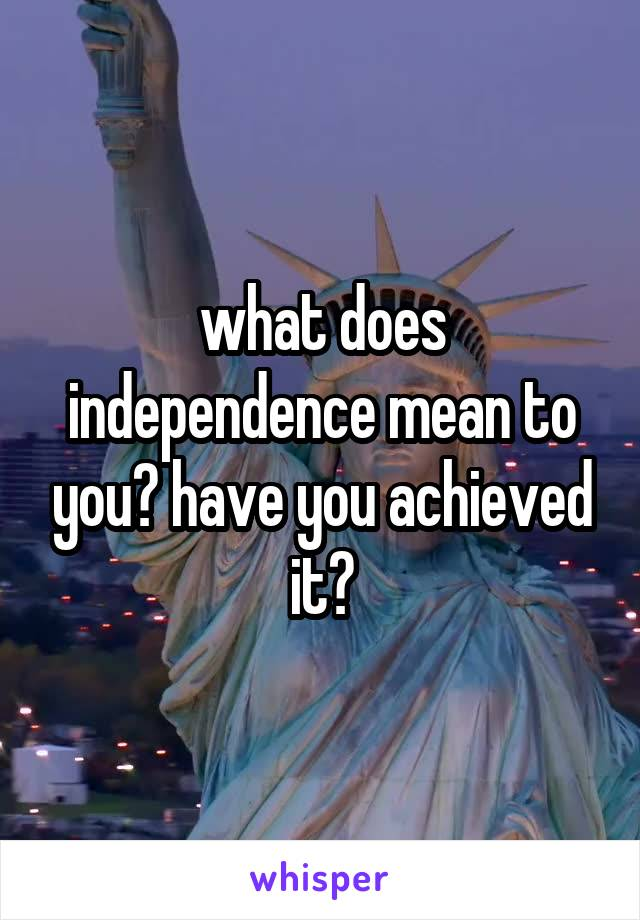 what does independence mean to you? have you achieved it?